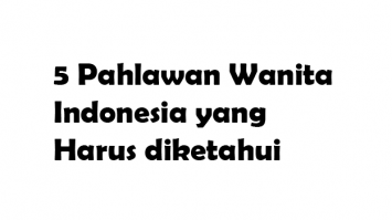 5 Pahlawan Wanita Indonesia yang Harus diketahui