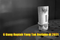 6 Uang Rupiah Yang Tak Berlaku di 2021