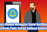 Cara Mudah Mengatur Bunyi Notifikasi Berbeda Pada Setiap Aplikasi Android