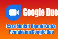 Cara Mudah Hemat Kuota Pemakaian Google Duo
