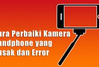 Cara Perbaiki Kamera Handphone yang Rusak dan Error