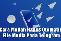 Cara Mudah Hapus Otomatis File Media Pada Telegram